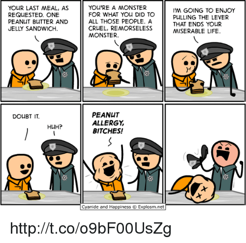 Memes, Peanuts, and Last Meal: YOUR LAST MEAL, AS  REQUESTED. ONE  PEANUT BUTTER AND  JELLY SANDWICH  DOUBT IT.  HUH?  YOU'RE A MONSTER  FOR WHAT YOU DID TO  ALL THOSE PEOPLE. A  CRUEL, REMORSELESS  MONSTER.  PEANUT  ALLERGY  BITCHES!  Cyanide and Happiness Explosm.net  I'M GOING TO ENJOY  PULLING THE LEVER  THAT ENDS YOUR  MISERABLE LIFE. http://t.co/o9bF00UsZg