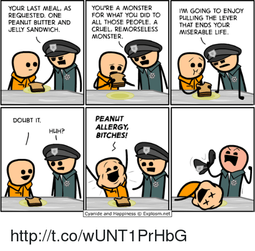 Memes, Peanuts, and Last Meal: YOUR LAST MEAL, AS  REQUESTED. ONE  PEANUT BUTTER AND  JELLY SANDWICH  DOUBT IT.  HUH?  YOU'RE A MONSTER  FOR WHAT YOU DID TO  ALL THOSE PEOPLE. A  CRUEL, REMORSELESS  MONSTER.  PEANUT  ALLERGY  BITCHES!  Cyanide and Happiness Explosm.net  I'M GOING TO ENJOY  PULLING THE LEVER  THAT ENDS YOUR  MISERABLE LIFE. http://t.co/wUNT1PrHbG