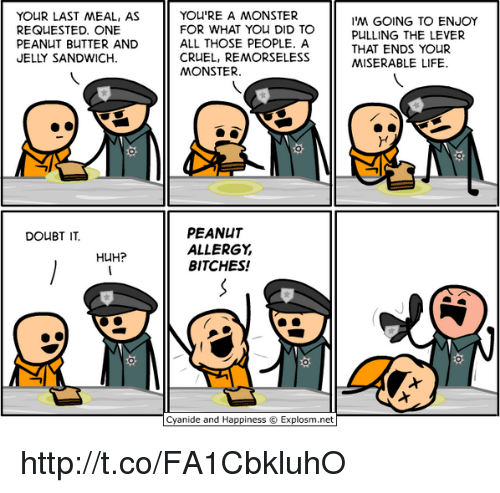 Memes, Peanuts, and Last Meal: YOUR LAST MEAL, AS  REQUESTED. ONE  PEANUT BUTTER AND  JELLY SANDWICH  DOUBT IT.  HUH?  YOU'RE A MONSTER  FOR WHAT YOU DID TO  ALL THOSE PEOPLE. A  CRUEL, REMORSELESS  MONSTER  PEANUT  ALLERGY  BITCHES!  Cyanide and Happiness Explosm.net  I'M GOING TO ENJOY  PULLING THE LEVER  THAT ENDS YOUR  MISERABLE LIFE. http://t.co/FA1CbkluhO
