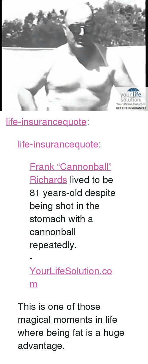 """Google, Life, and Tumblr: your life  solution  YourLife5Solution.com  GET LIFE INSURANCE! <p><a href=""""https://life-insurancequote.tumblr.com/post/158485750020/life-insurancequote-frank-cannonball"""" class=""""tumblr_blog"""">life-insurancequote</a>:</p><blockquote> <p><a href=""""http://life-insurancequote.tumblr.com/post/154200809350/frank-cannonball-richards-lived-to-be-81"""" class=""""tumblr_blog"""">life-insurancequote</a>:</p> <blockquote> <p> <a href=""""https://www.google.com/search?q=Frank+%22Cannonball%22+Richards&amp;stick=H4sIAAAAAAAAAONgecTozC3w8sc9YSmrSWtOXmM04eIKzsgvd80rySypFFLjYoOyZLh4pTj1c_UN0nNLjJI0GKS4uRBcHgD2NCezSAAAAA&amp;sa=X&amp;ved=0ahUKEwiUiN6-tuTQAhWESSYKHQ5QCyIQ6RMInwEwGA"""">Frank """"Cannonball"""" Richards</a>  lived to be 81 years-old despite being shot in the stomach with a cannonball repeatedly.</p> <p>-<a href=""""http://YourLifeSolution.com"""">YourLifeSolution.com</a><br/></p> </blockquote> <p>This is one of those magical moments in life where being fat is a huge advantage. <br/></p> </blockquote>"""