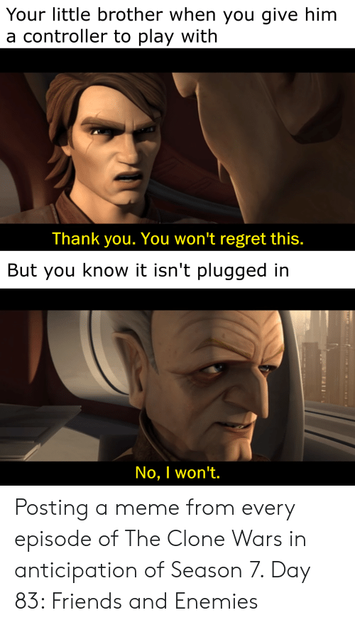 Friends, Meme, and Regret: Your little brother when you give him  a controller to play with  Thank you. You won't regret this.  But you know it isn't plugged in  No, I won't. Posting a meme from every episode of The Clone Wars in anticipation of Season 7. Day 83: Friends and Enemies