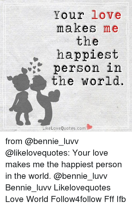 Your Love Makes Me the Happiest Person in the World Like ...