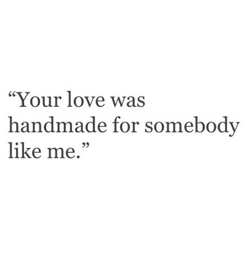 "Love, For, and Your Love: ""Your love was  handmade for somebody  like me.  95"