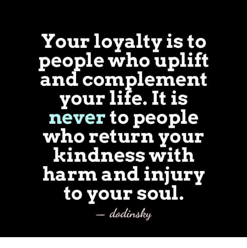 your loyalty is to people who uplift and complement your life it is