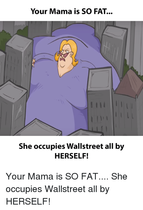 Your Mama Is So Fat She Occupies Wallstreet All By Herself Your Mama