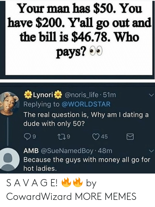Bailey Jay, Dank, and Dating: Your man has $50. You  have $200. Y'all go out and  the bill is $46.78. Who  pays?  Lynori@noris_life 51m  Replying to @WORLDSTAR  The real question is, Why am I dating a  dude with only 50?  45  AMB @SueNamedBoy 48m  Because the guys with money all go for  hot ladies. S A V A G E! 🔥🔥 by CowardWizard MORE MEMES