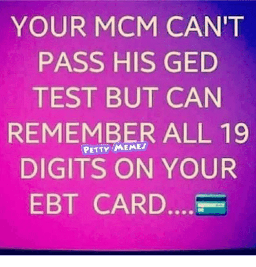 Memes, Petty, and Test: YOUR MCM CAN'T  PASS HIS GED  TEST BUT CAN  REMEMBER ALL 19  DIGITS ON YOUR  EBT CARD....-  PETTY MEMES