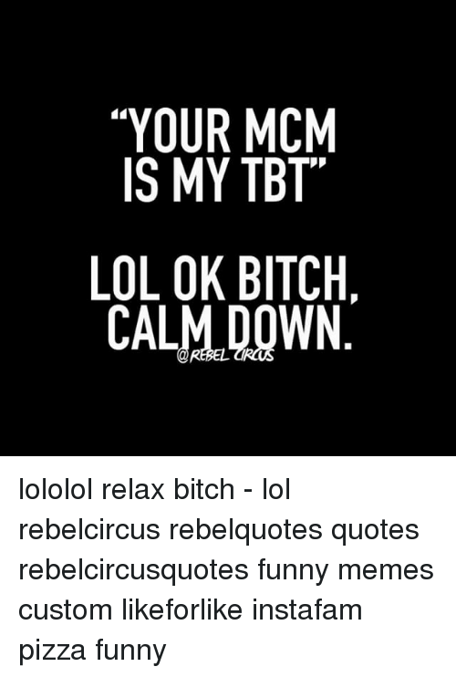 Your Mcm Is My Tbt Lol Ok Bitch Calm Down Lololol Relax Bitch Lol