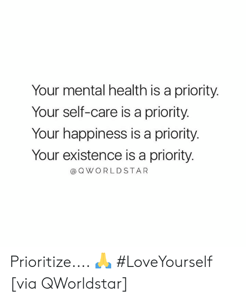 Happiness, Hood, and Via: Your mental health is a priority.  Your self-care is a priority.  Your happiness is a priority  Your existence is a priority  @OWORLDSTAR Prioritize.... 🙏 #LoveYourself [via QWorldstar]