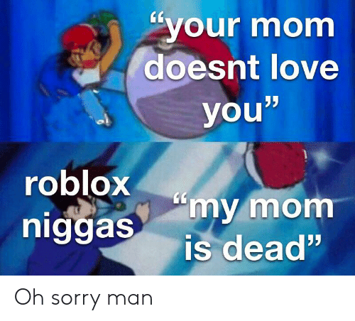 """Love, Reddit, and Sorry: your mom  doesnt love  ויע  you""""  roblox  niggas  """"my mom  is dead"""" Oh sorry man"""