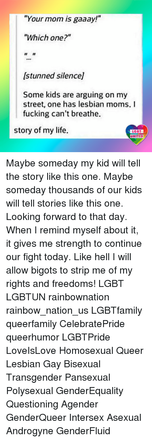 "Fucking, Lesbians, and Lgbt: ""Your mom is gaaay!""  ""Which one?""  r It  (stunned silence]  Some kids are arguing on my  street, one has lesbian moms. I  fucking can't breathe.  story of my life.  LGBT  LGBT  UNITED Maybe someday my kid will tell the story like this one. Maybe someday thousands of our kids will tell stories like this one. Looking forward to that day. When I remind myself about it, it gives me strength to continue our fight today. Like hell I will allow bigots to strip me of my rights and freedoms! LGBT LGBTUN rainbownation rainbow_nation_us LGBTfamily queerfamily CelebratePride queerhumor LGBTPride LoveIsLove Homosexual Queer Lesbian Gay Bisexual Transgender Pansexual Polysexual GenderEquality Questioning Agender GenderQueer Intersex Asexual Androgyne GenderFluid"