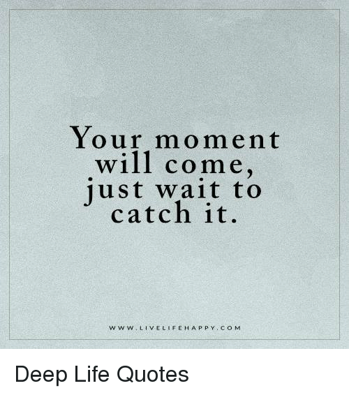 Just Live Life Quotes Mesmerizing Your Moment Will Come Just Wait To Catch It Fehappy Co M W W W