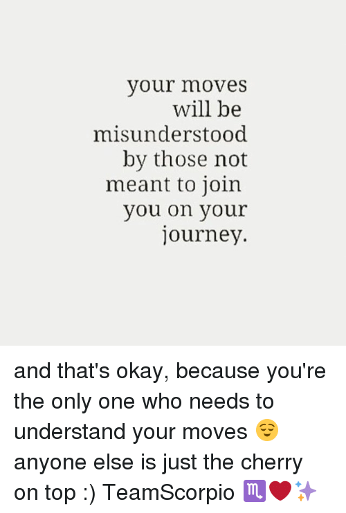 Journey, Memes, and Okay: your moveS  will be  misunderstood  by those not  meant to join  you on your  journey. and that's okay, because you're the only one who needs to understand your moves 😌 anyone else is just the cherry on top :) TeamScorpio ♏️❤️✨
