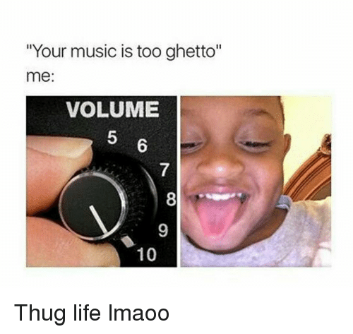 """Funny, Ghetto, and Life: """"Your music is too ghetto""""  me:  VOLUME  10 Thug life lmaoo"""