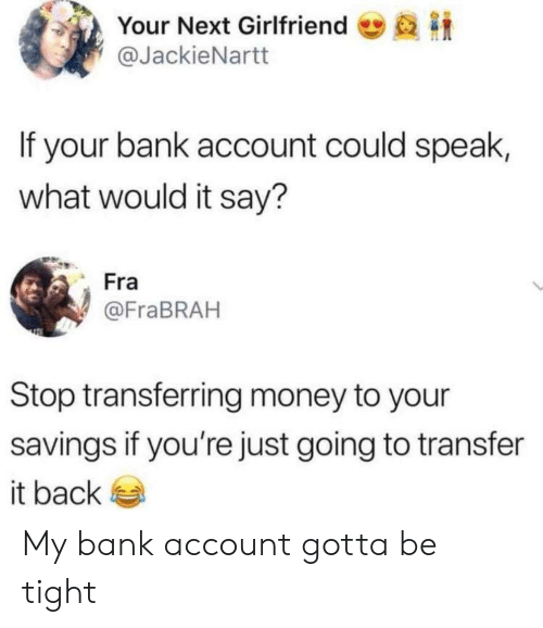 Blackpeopletwitter, Funny, and Money: Your Next Girlfriend  @JackieNartt  If your bank account could speak,  what would it say?  Fra  @FraBRAH  Stop transferring money to your  savings if you're just going to transfer  it back My bank account gotta be tight