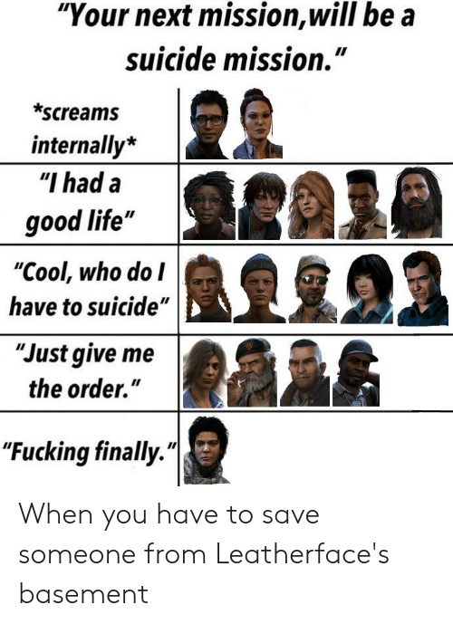 "Fucking, Life, and Cool: ""Your next mission,will be a  suicide mission.""  II  *screams  internally*  ""I had a  good life""  ""Cool, who do I  have to suicide""  ""Just give me  the order.""  ""Fucking finally. When you have to save someone from Leatherface's basement"