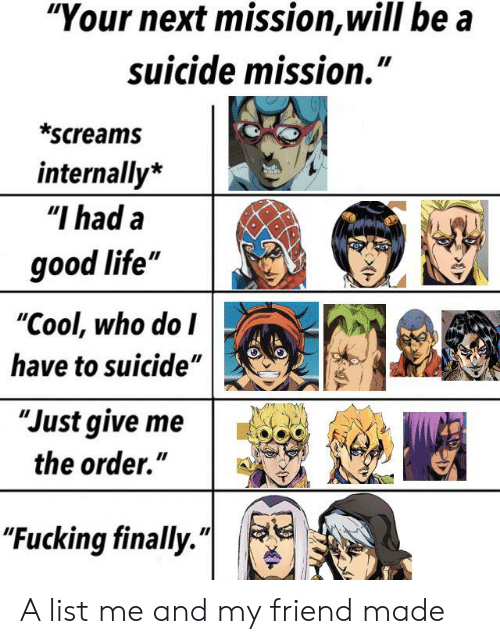 "Fucking, Life, and Cool: ""Your next mission,will be a  suicide mission.""  *screams  internally*  ""I had a  good life""  ""Cool, who do I  have to suicide""  ""Just give me  the order.""  ""Fucking finally."" A list me and my friend made"