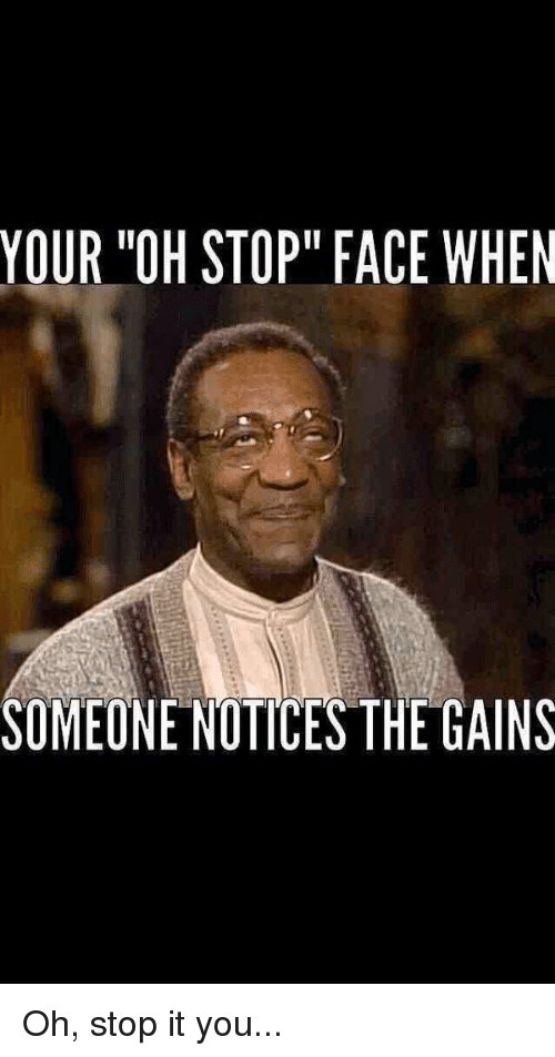 Your Oh Stop Face When Someone Notice Sthe Gains Oh Stop It You