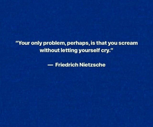 """Scream, Friedrich Nietzsche, and Nietzsche: """"Your only problem, perhaps, is that you scream  without letting yourself cry.""""  Friedrich Nietzsche"""