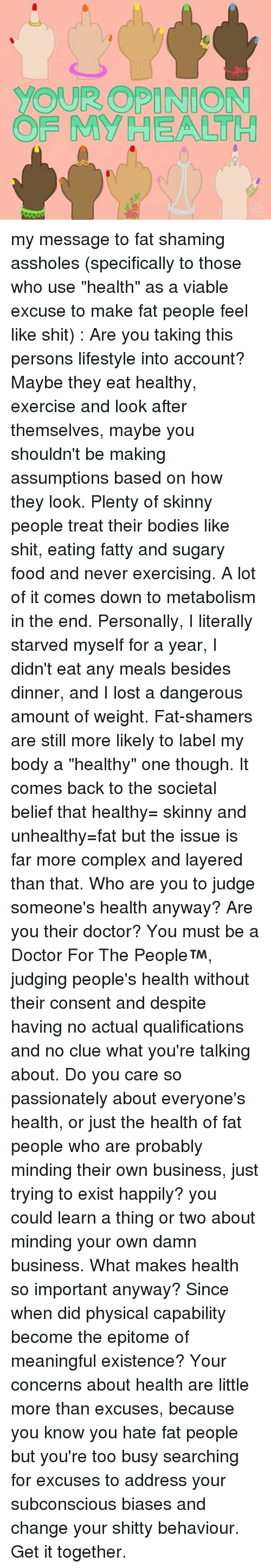 "Bodies , Complex, and Doctor: YOUR OPINION  OF MY HEALL H my message to fat shaming assholes (specifically to those who use ""health"" as a viable excuse to make fat people feel like shit) : Are you taking this persons lifestyle into account? Maybe they eat healthy, exercise and look after themselves, maybe you shouldn't be making assumptions based on how they look. Plenty of skinny people treat their bodies like shit, eating fatty and sugary food and never exercising. A lot of it comes down to metabolism in the end. Personally, I literally starved myself for a year, I didn't eat any meals besides dinner, and I lost a dangerous amount of weight. Fat-shamers are still more likely to label my body a ""healthy"" one though. It comes back to the societal belief that healthy= skinny and unhealthy=fat but the issue is far more complex and layered than that. Who are you to judge someone's health anyway? Are you their doctor? You must be a Doctor For The People™, judging people's health without their consent and despite having no actual qualifications and no clue what you're talking about. Do you care so passionately about everyone's health, or just the health of fat people who are probably minding their own business, just trying to exist happily? you could learn a thing or two about minding your own damn business. What makes health so important anyway? Since when did physical capability become the epitome of meaningful existence? Your concerns about health are little more than excuses, because you know you hate fat people but you're too busy searching for excuses to address your subconscious biases and change your shitty behaviour. Get it together."