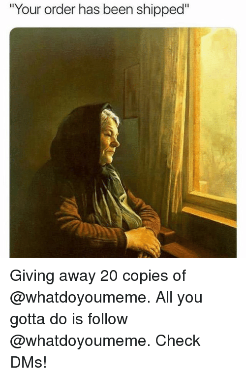 "Funny, Been, and All: ""Your order has been shipped"" Giving away 20 copies of @whatdoyoumeme. All you gotta do is follow @whatdoyoumeme. Check DMs!"