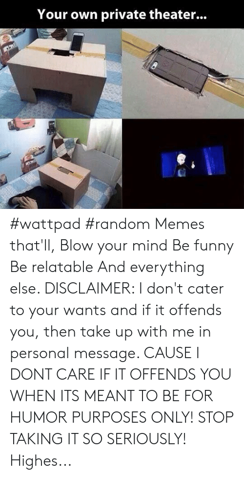 Funny, Memes, and Relatable: Your own private theater... #wattpad #random Memes that'll, Blow your mind Be funny Be relatable And everything else. DISCLAIMER: I don't cater to your wants and if it offends you, then take up with me in personal message. CAUSE I DONT CARE IF IT OFFENDS YOU WHEN ITS MEANT TO BE FOR HUMOR PURPOSES ONLY! STOP TAKING IT SO SERIOUSLY! Highes...