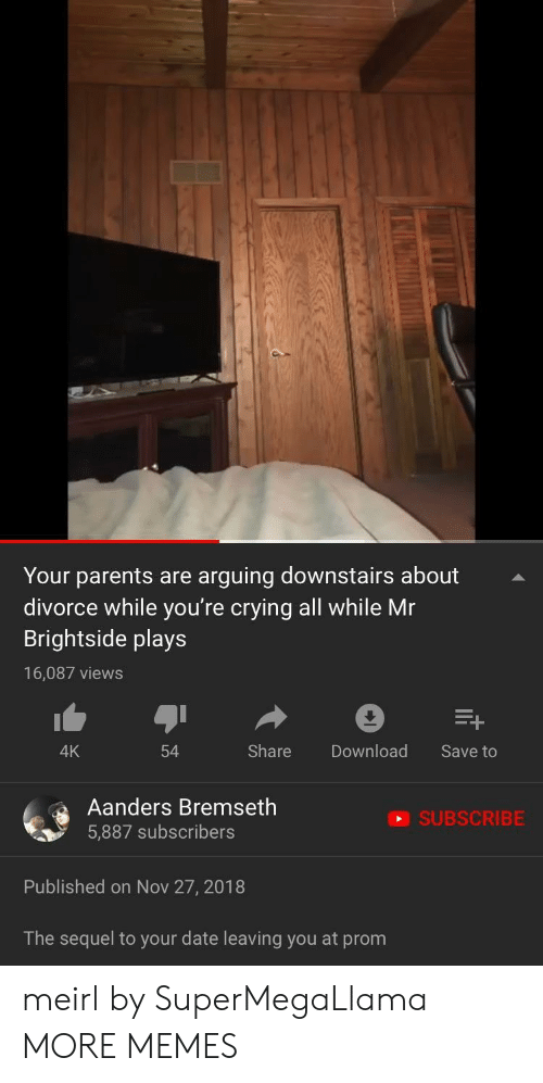 Crying, Dank, and Memes: Your parents are arguing downstairs about  divorce while you're crying all while Mr  Brightside plays  16,087 views  4K  54  Share Download Save to  Aanders Bremseth  5,887 subscribers  SUBSCRIBE  Published on Nov 27, 2018  The sequel to your date leaving you at prom meirl by SuperMegaLlama MORE MEMES