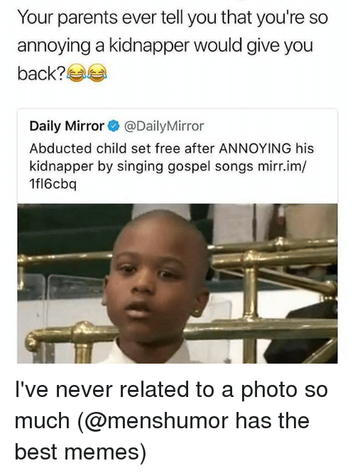 Memes, Parents, and Singing: Your parents ever tell you that you're so  annoying a kidnapper would give you  back?  Daily Mirror @DailyMirror  Abducted child set free after ANNOYING his  kidnapper by singing gospel songs mirr.im/  1fl6cba I've never related to a photo so much (@menshumor has the best memes)