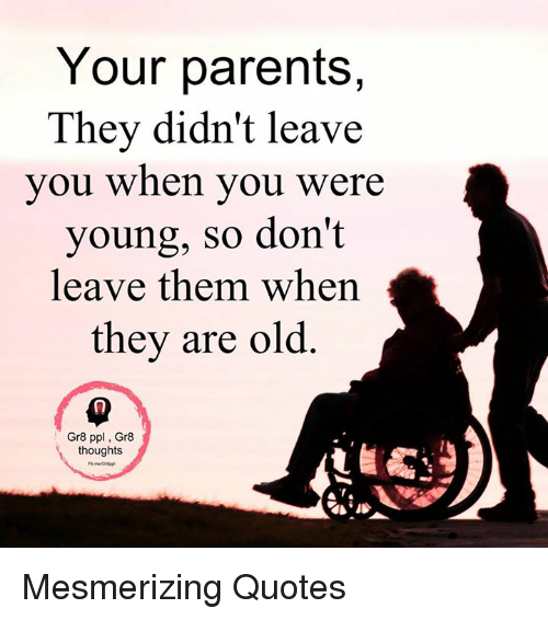 Your Parents They Didn't Leave You When You Were Young So