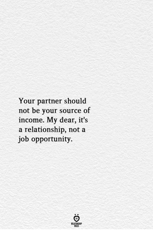 Opportunity, Job, and Source: Your partner should  not be your source of  income. My dear, it's  a relationship, not a  job opportunity.  ELATIONGHP