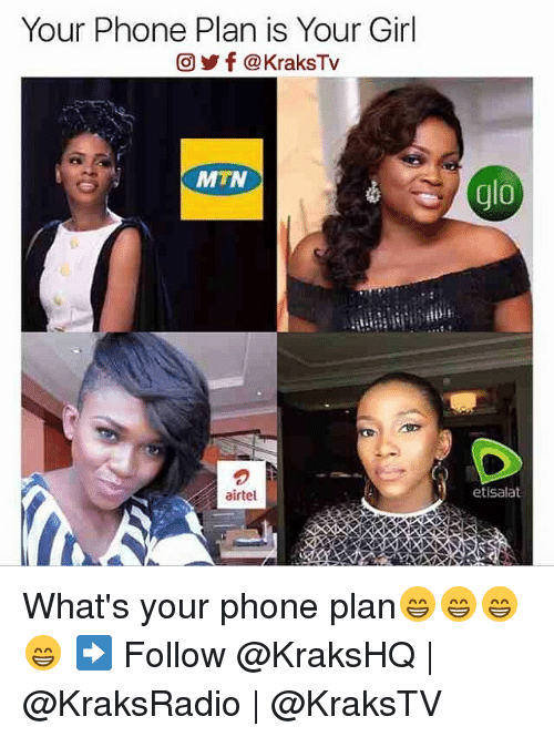 Memes, Your Girl, and 🤖: Your Phone Plan is Your Girl  CO) f @KraksTv  MTN  airtel  do  etisalat What's your phone plan😁😁😁😁 ➡️ Follow @KraksHQ | @KraksRadio | @KraksTV
