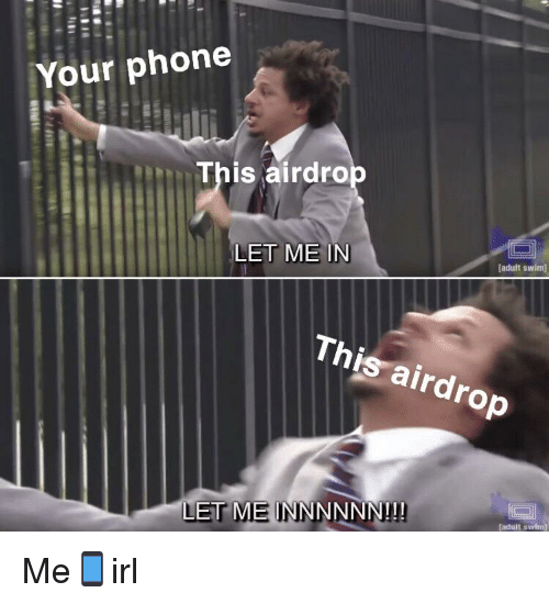 Phone, Adult Swim, and Irl: Your phone  This airdro  LET ME IN  adult swim  This airdrop  LET MEINNNNNN!!!