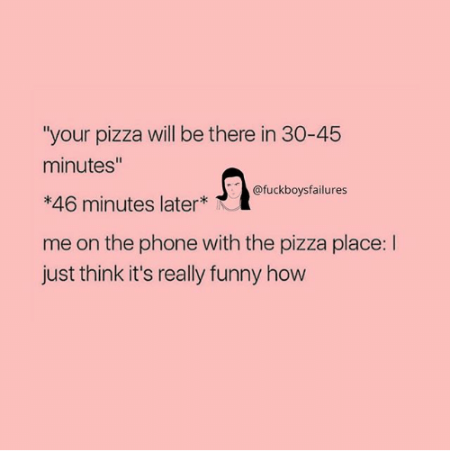 "Funny, Phone, and Pizza: ""your pizza will be there in 30-45  minutes""  *46 minutes later  me on the phone with the pizza place: l  just think it's really funny how  @fuckboysfailures"