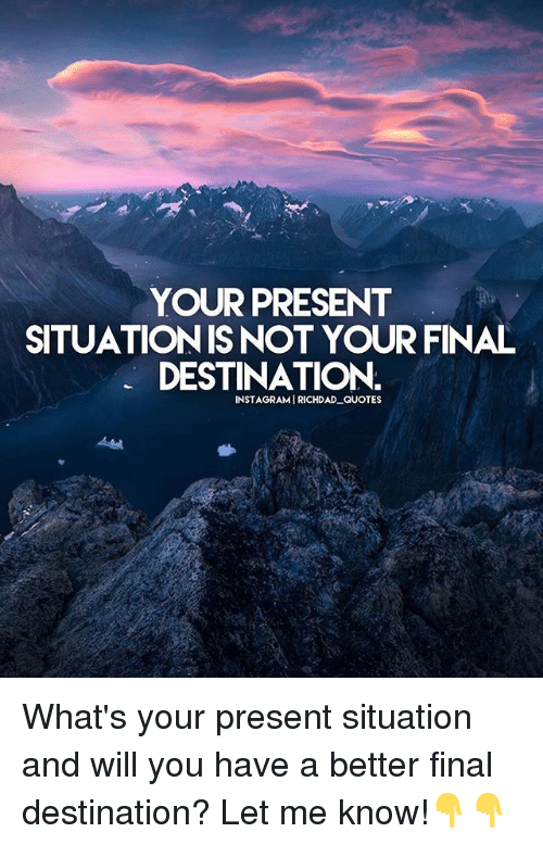 Memes, Quotes, and Final Destination: YOUR PRESENT  SITUATIONIS NOT YOUR FINAL  DESTINATION.  INSTAGRAMIRICHDAD QUOTES What's your present situation and will you have a better final destination? Let me know!👇👇