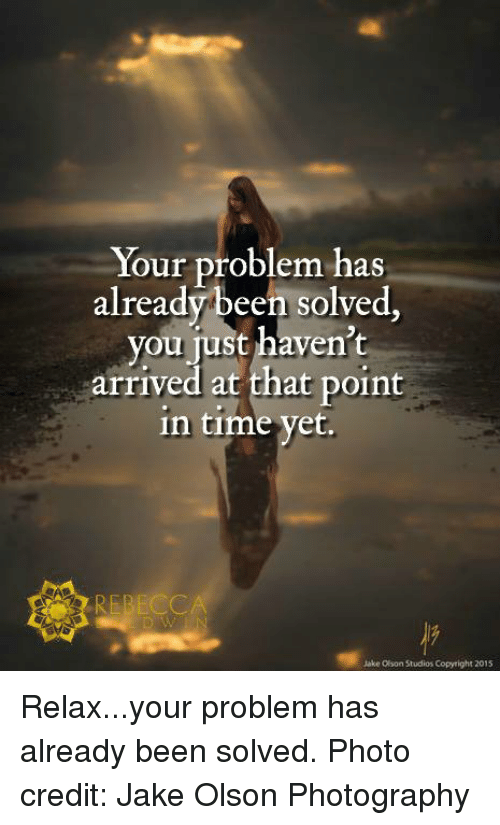 Memes, Photography, and Time: Your problem has  already been solved  you just haven't  arrived at that point  in time yet.  Jake Olson Studios Copyright 2015 Relax...your problem has already been solved.  Photo credit: Jake Olson Photography