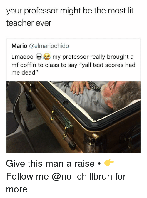 """Funny, Lit, and Teacher: your professor might be the most lit  teacher ever  Mario @elmariochido  aooo my professor really brought a  mf coffin to class to say """"yall test scores had  me dead"""" Give this man a raise • 👉Follow me @no_chillbruh for more"""