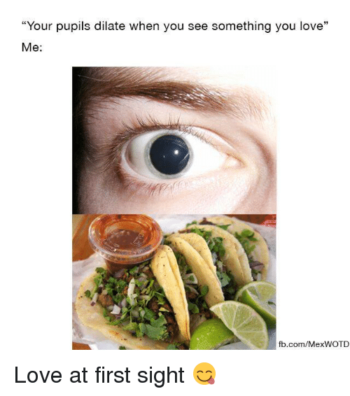 "Mexican Word of the Day, At First Sight, and Dilate: ""Your pupils dilate When you see something you love  Me  fb.com/Mex WOTD Love at first sight 😋"