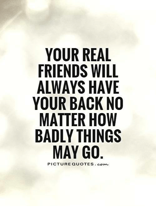 Your Real Friends Will Always Have Your Back No Matter How Badly