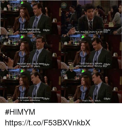 Bitch, Lazy, and Love: Your relationship Citytv  sounds exhausting.  Well, maybe yours is a bit lazý  Marshall and Ihave beenitytw  together 15 years  and the only debate  we've had about Tommy Bo  is whether it's awesome  or super awesome  itvty  Citytv  That's love, bitch #HIMYM https://t.co/F53BXVnkbX