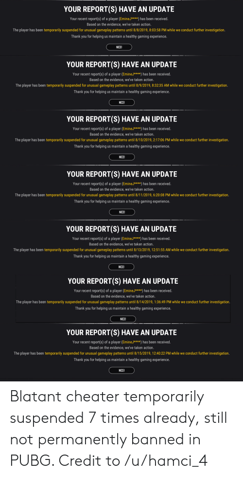 Taken, Thank You, and Experience: YOUR REPORT(S) HAVE AN UPDATE  Your recent report(s) of a player (EmineJ****) has been received.  Based on the evidence, we've taken action.  The player has been temporarily suspended for unusual gameplay patterns ntil 8/8/2019, 8:03:58 PM while we conduct further investigation.  Thank you for helping us maintain a healthy gaming experience.  NICE!  YOUR REPORT(S) HAVE AN UPDATE  Your recent report(s) of a player (EmineJ****) has been received.  Based on the evidence, we've taken action.  The player has been temporarily suspended for unusual gameplay pate  until 8/9/2019, 8:32:35 AM while we conduct further investigation.  Thank you for helping us maintain a healthy gaming experience.  NICE!  YOUR REPORT(S) HAVE AN UPDATE  Your recent report(s) of a player (EmineJ****) has been received.  Based on the evidence, we've taken action.  The player has been temporarily suspended for unusual gameplay pater  until 8/10/2019, 2:17:06 PM while we conduct further investigation.  Thank you for helping us maintain a healthy gaming experience.  NICE!  YOUR REPORT(S) HAVE AN UPDATE  Your recent report(s) of a player (EmineJ****) has been received.  Based on the evidence, we've taken action.  The player has been temporarily suspended for unusual gameplay patterns until 8/11/2019, 6:20:08 PM while we conduct further investigation.  Thank you for helping us maintain a healthy gaming experience.  NICE!  YOUR REPORT(S) HAVE AN UPDATE  Your recent report(s) of a player (EmineJ****) has been received.  Based on the evidence, we've taken action.  The player has been temporarily suspended for unusual gameplay patterns until 8/13/2019, 12:51:55 AM while we conduct further investigation.  Thank you for helping us maintain a healthy gaming experience.  NICE!  YOUR REPORT(S) HAVE AN UPDATE  Your recent report(s) of a player (EmineJ****) has been received.  Based on the evidence, we've taken action.  The player has been temporarily suspended for unusual gamepla