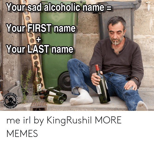 Dank, Meme, and Memes: Your sad alcoholic name  Your FIRST name  Your LAST name  MEME  CEURDIET  WIHILIST  (RT  FOR  OREAMS me irl by KingRushil MORE MEMES