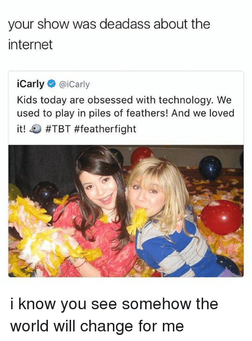 iCarly, Internet, and Memes: your show was deadass about the  internet  iCarly  @icarly  Kids today are obsessed with technology. We  used to play in piles of feathers! And we loved  it!  #TBT #feather fight i know you see somehow the world will change for me
