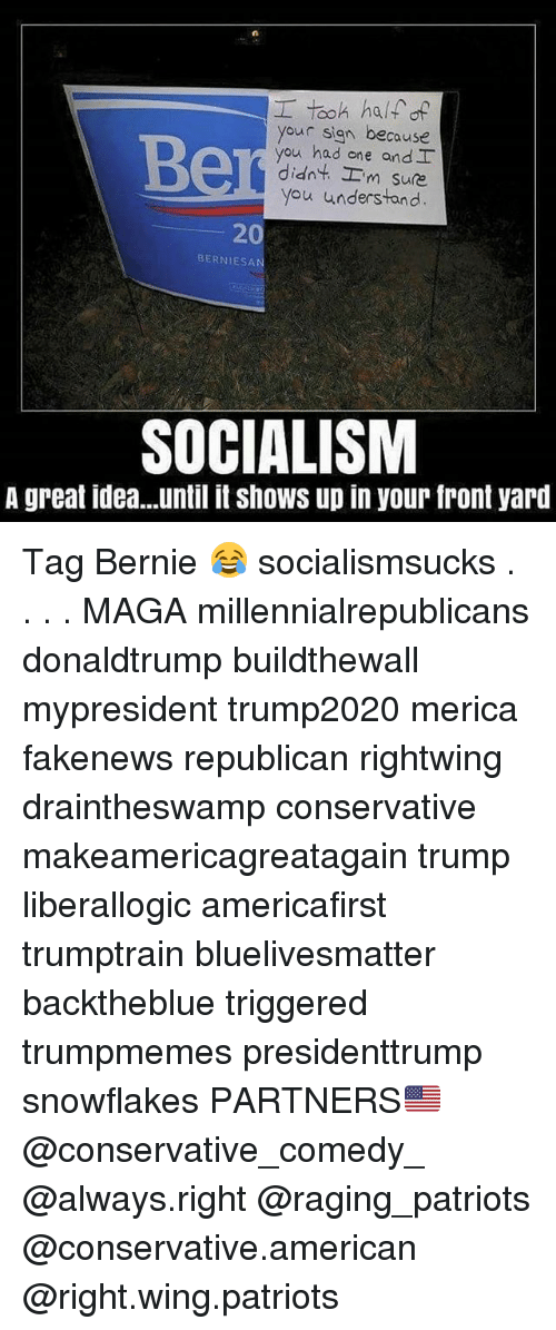 Memes, Patriotic, and American: your sign because  you had one and  didn't'-'m sure  you understand  20  BERNIESA  SOCIALISM  A great idea...until it shows up in your front yard Tag Bernie 😂 socialismsucks . . . . MAGA millennialrepublicans donaldtrump buildthewall mypresident trump2020 merica fakenews republican rightwing draintheswamp conservative makeamericagreatagain trump liberallogic americafirst trumptrain bluelivesmatter backtheblue triggered trumpmemes presidenttrump snowflakes PARTNERS🇺🇸 @conservative_comedy_ @always.right @raging_patriots @conservative.american @right.wing.patriots