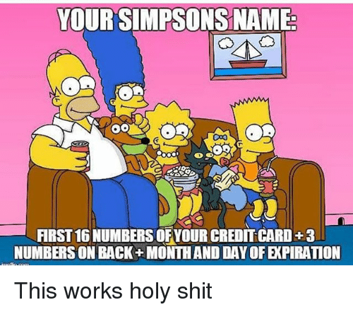 Memes, Shit, and The Simpsons: YOUR SIMPSONS NAME  FIRST 16 NUMBERS OFYOUR CREDIT CARD+3  NUMBERSON BACK+ MONTHAND DAY OF EXPIRATION This works holy shit