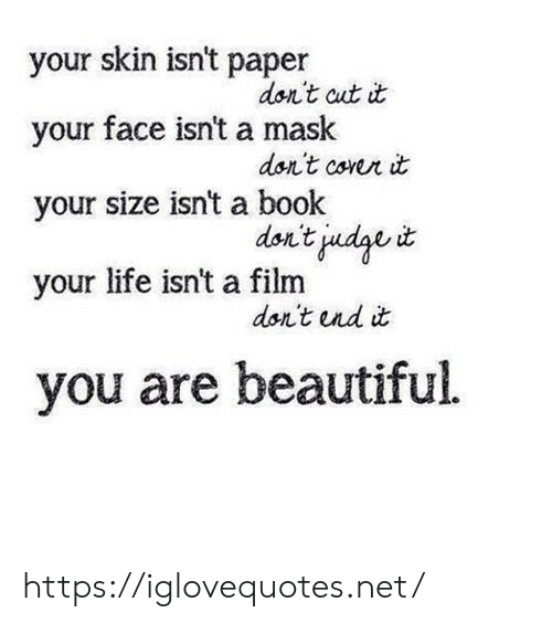 Beautiful, Life, and Book: your skin isn't paper  don't cut it  your face isn't a mask  dor't corer it  your size isn't a book  don't judge t  your life isn't a film  don't nd it  you are beautiful https://iglovequotes.net/