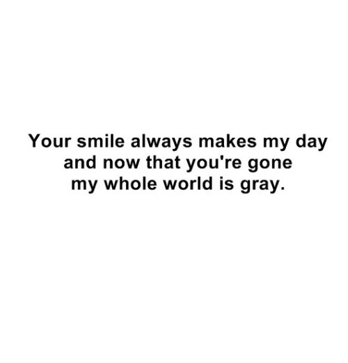 Smile, World, and Gone: Your smile always makes my day  and now that you're gone  my whole world is gray.
