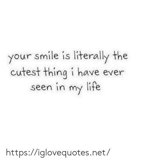 Life, Smile, and Net: your smile is literally the  cutest thing i have ever  seen in my life https://iglovequotes.net/