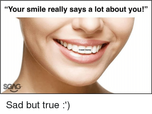 """Memes, Money, and True: """"Your smile really says a lot about you!""""  I need money Sad but true :')"""