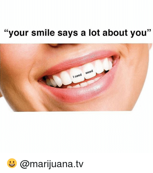 Your Smile Says a Lot About You I Need Weed 😀 | Meme on me.me
