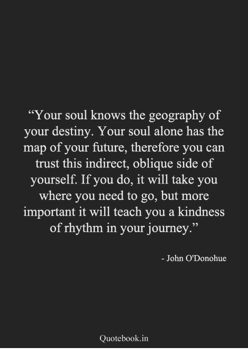 """Being Alone, Destiny, and Future: """"Your soul knows the geography of  your destiny. Your soul alone has the  map of your future, therefore you can  trust this indirect, oblique side of  yourself. If you do, it will take you  where you need to go, but more  important it will teach you a kindness  of rhythm in your journey.""""  03  - John O'Donohue  Quotebook.in"""